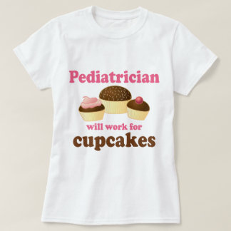 Funny Will Work for Cupcakes Pediatrician T-Shirt