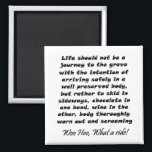 """Funny wine quote joke birthday humor gifts magnets<br><div class=""""desc"""">Funny birthday fridge magnets joke wine gifts. Life should not be a journey to the grave with the intention of arriving safely in a well preserved body, but rather to skid in sideways, chocolate in one hand, wine in the other, body thoroughly worn out and screaming Woo Hoo, What a...</div>"""