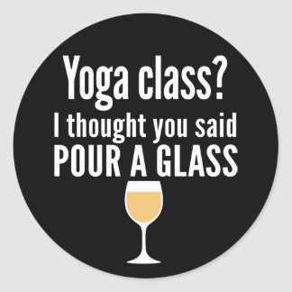 Funny Wine Quote - Yoga Class? Pour a Glass Classic Round Sticker