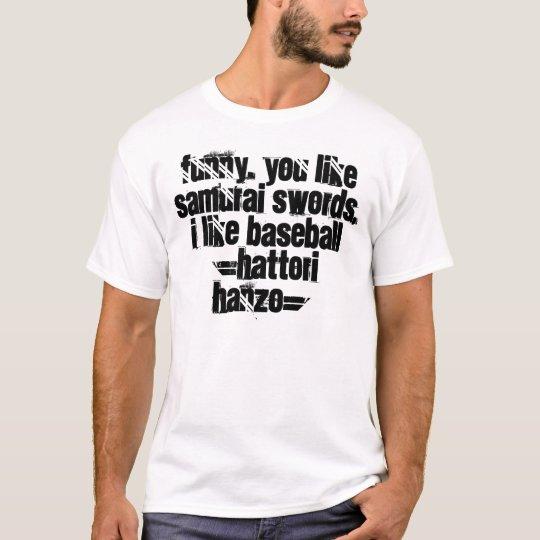 Funny. You like samurai swords, I like baseball... T-Shirt