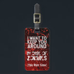 """Funny Zombies   Apocalypse You Run Slow Customized Luggage Tag<br><div class=""""desc"""">Going on a trip or vacation and worried about zombies? In case of pending apocalypse and zombie attack, find a slow running friend to travel with you and buy this funny zombies attack personalized luggage bag tag- In white letters, it reads I Want to Keep You Around In Case of...</div>"""