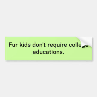 Fur kids don't require college educations. bumper stickers