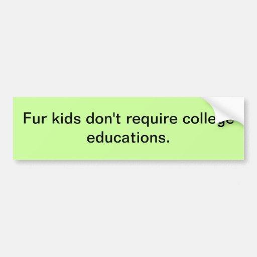 Fur kids don't require college educations. car bumper sticker