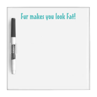 Fur Makes You Look Fat dry erase board