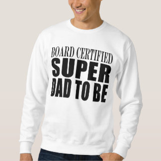 Future Fathers : Board Certified Super Dad to Be Sweatshirt