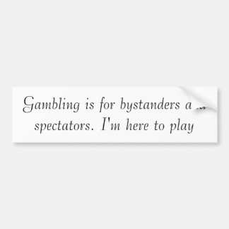 Gambling is for bystanders and spectators. bumper stickers