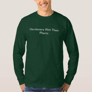 Garden Humor Gardeners Wet Their Plants T-Shirt