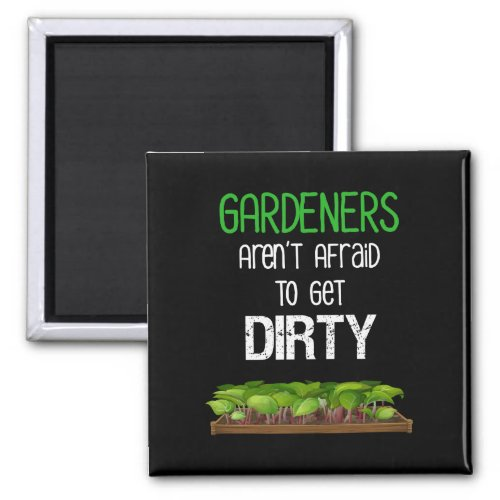 Gardeners Arent Afraid To Get Dirty Funny Magnet