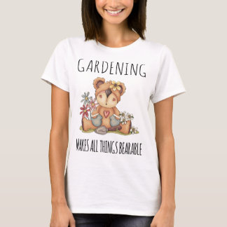 Gardening makes all things Bearable T-Shirt