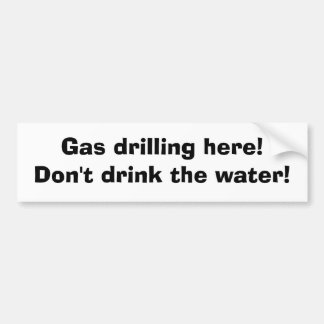 Gas drilling here! Don't drink the water! Bumper Stickers