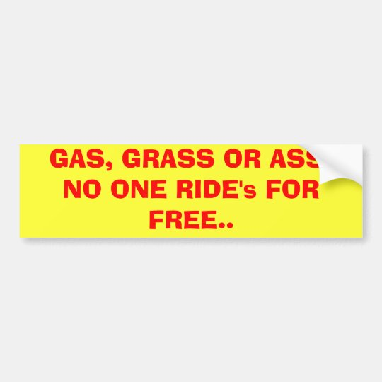 GAS, GRASS OR ASS. NO ONE RIDE's FOR FREE.. Bumper Sticker