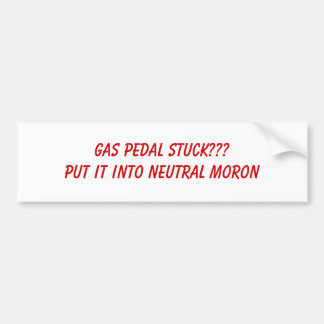 GAS PEDAL STUCK???PUT IT INTO NEUTRAL MORON BUMPER STICKERS