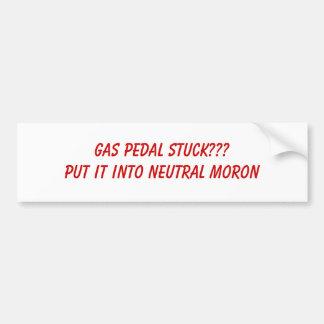GAS PEDAL STUCK???PUT IT INTO NEUTRAL MORON BUMPER STICKER