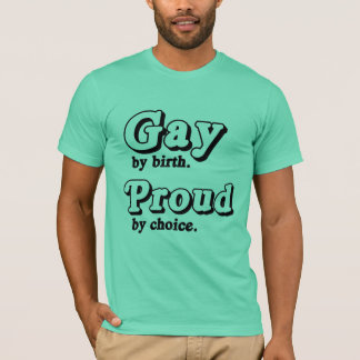 Gay by birth. Proud by Choice T-Shirt