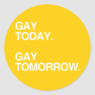 GAY TODAY. GAY TOMORROW. ROUND STICKERS