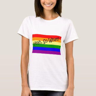 Gay -- Yeah, So What? T-Shirt