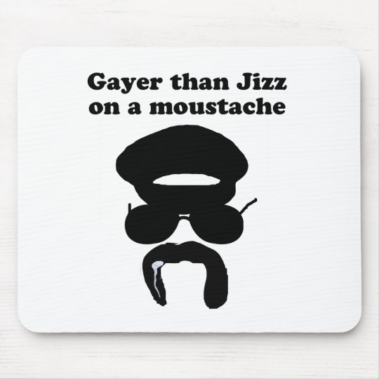 Gayer than Jizz on a moustache Mouse Pad