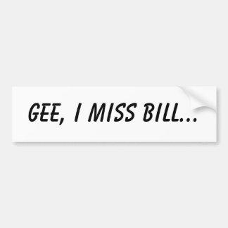 Gee, I miss Bill... Car Bumper Sticker