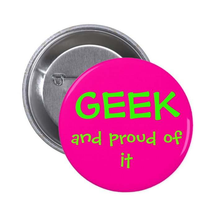 Geek and proud of it pinback button