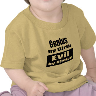 Genius by birth, evil by choice t shirt