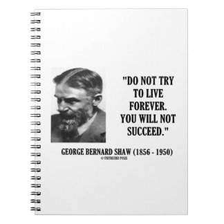 George B. Shaw Do Not Live Forever Not Succeed Spiral Notebook