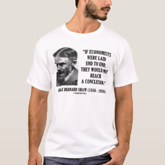 George B. Shaw If Economists Laid Not Conclusion T-Shirt