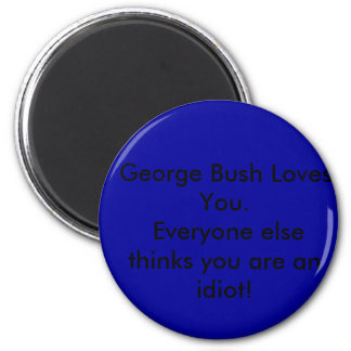 George Bush Loves You. Everyone else thinks you... 2 Inch Round Magnet