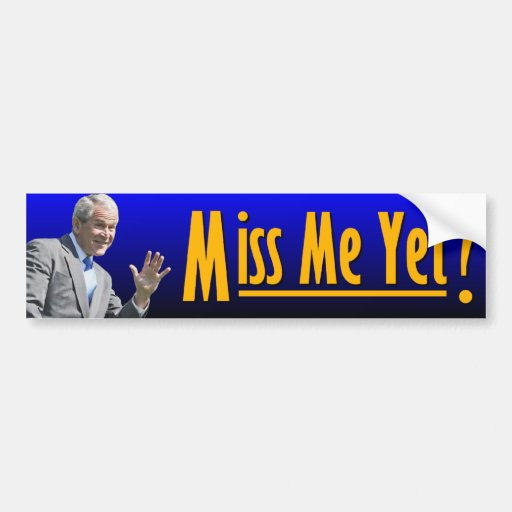 George W. Bush: Miss Me Yet? Car Bumper Sticker