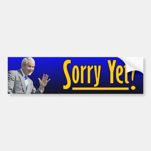 George W. Bush: Sorry Yet? Car Bumper Sticker