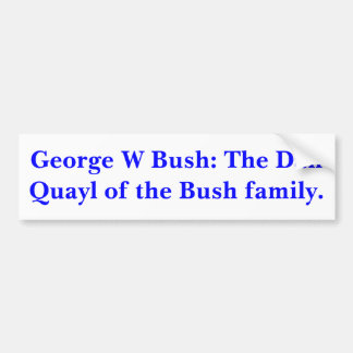 George W Bush: The Dan Quayl of the Bush family. Bumper Sticker