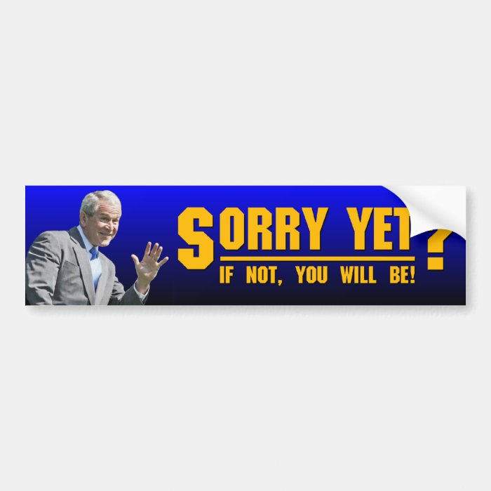 George W: Sorry Yet? Bumper Sticker