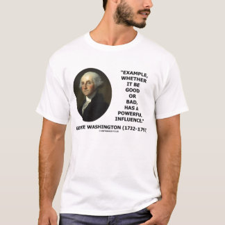 George Washington Example Has Powerful Influence T-Shirt