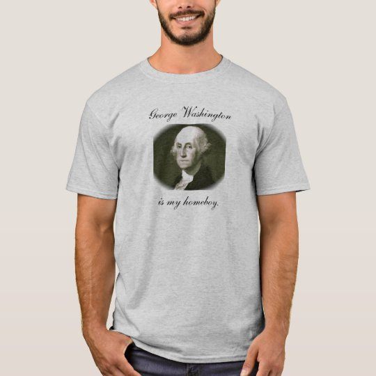 George Washington is my homeboy. T-Shirt