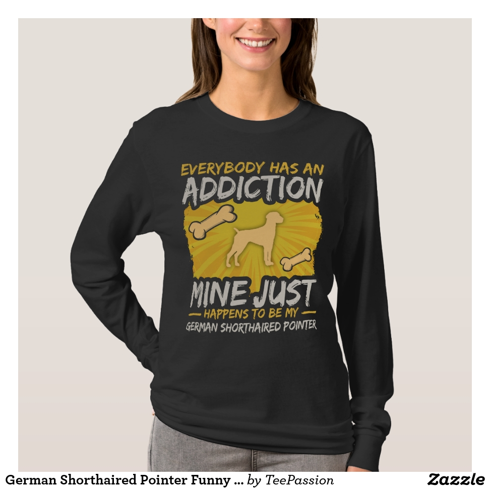 German Shorthaired Pointer Funny Dog Addiction T-Shirt - Best Selling Long-Sleeve Street Fashion Shirt Designs
