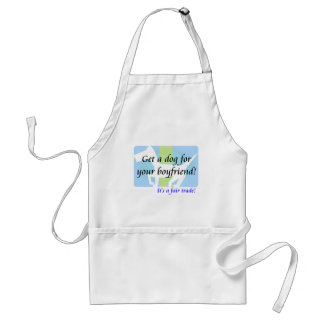 Get a Dog For Your Boyfriend, It's A Fair Trade! Adult Apron