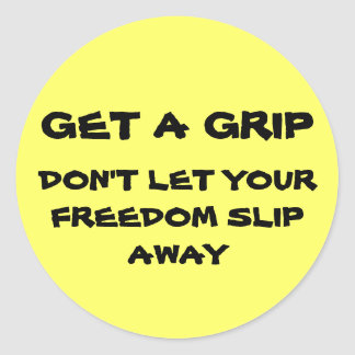 GET A GRIP, DON'T LET YOUR FREEDOM SLIP AWAY CLASSIC ROUND STICKER