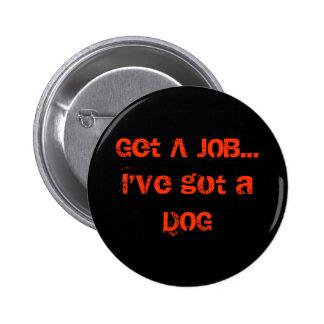 Get A JOB I ve got a DOG Pin