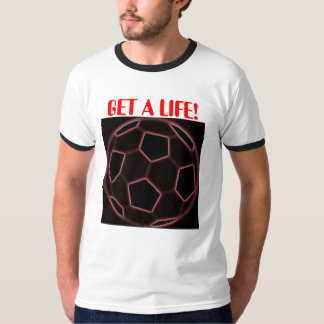 GET A LIFE! SHIRTS