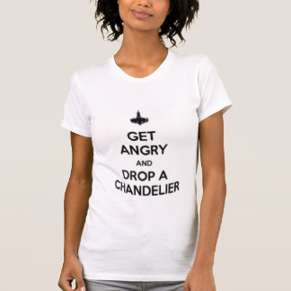 get angry and drop a chandelier tee shirt