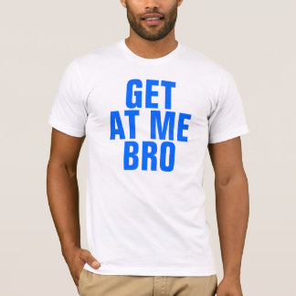 Get At Me Bro T-Shirt