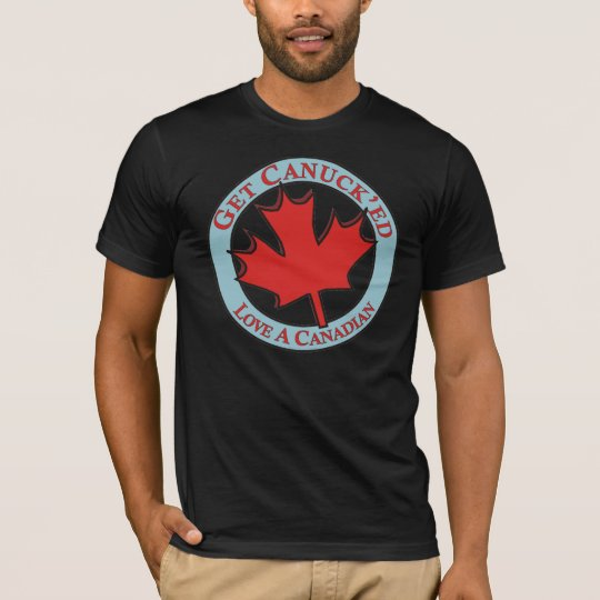 Get Canuck'ed Love A Canadian T-Shirt