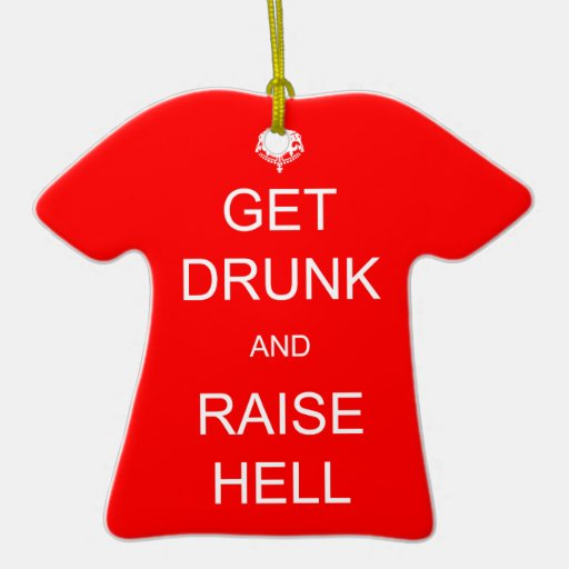 Get Drunk and Raise Hell Double-Sided T-Shirt Ceramic Christmas Ornament