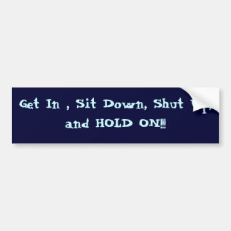 Get In , Sit Down, Shut Up, and HOLD ON!!! Car Bumper Sticker