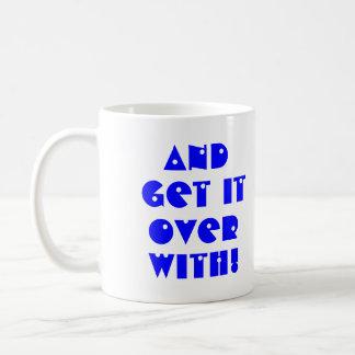 Get it over with! coffee mug