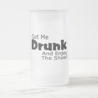 Get Me Drunk And Enjoy The Show Frosted Glass Beer Mug