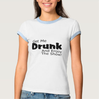 Get Me Drunk And Enjoy The Show Shirt