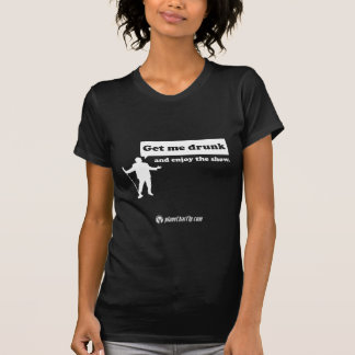 Get me drunk and enjoy the show. t-shirt