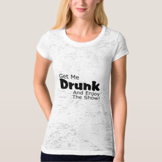 Get Me Drunk And Enjoy The Show T-shirt
