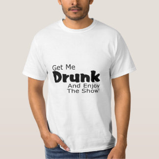 Get Me Drunk And Enjoy The Show Tee Shirt