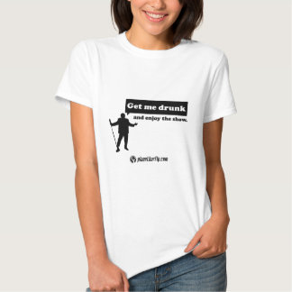 Get me drunk and enjoy the show. tee shirt